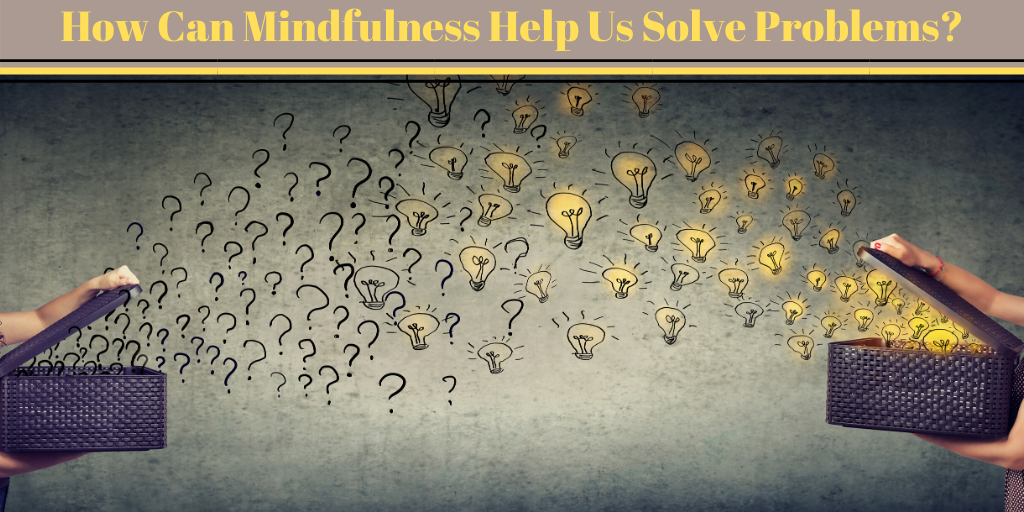 How Can Mindfulness Help Us Solve Problems_